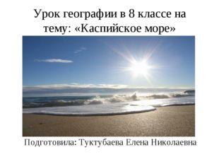 Урок географии в 8 классе на тему: «Каспийское море» Подготовила: Туктубаева