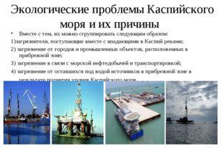 Экологические проблемы Каспийского моря и их причины Вместе с тем, их можно с