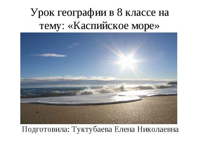 Урок географии в 8 классе на тему: «Каспийское море» Подготовила: Туктубаева...