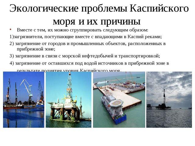 Экологические проблемы Каспийского моря и их причины Вместе с тем, их можно с...