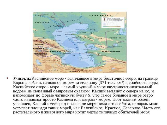 Учитель:Каспийское море - величайшее в мире бессточное озеро, на границе Евро...