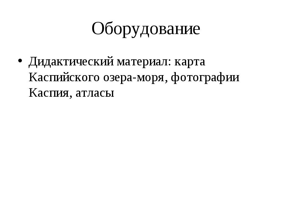 Оборудование Дидактический материал: карта Каспийского озера-моря, фотографии...