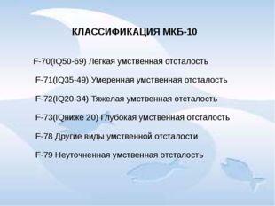 КЛАССИФИКАЦИЯ МКБ-10 F-70(IQ50-69) Легкая умственная отсталость F-71(IQ35-49)