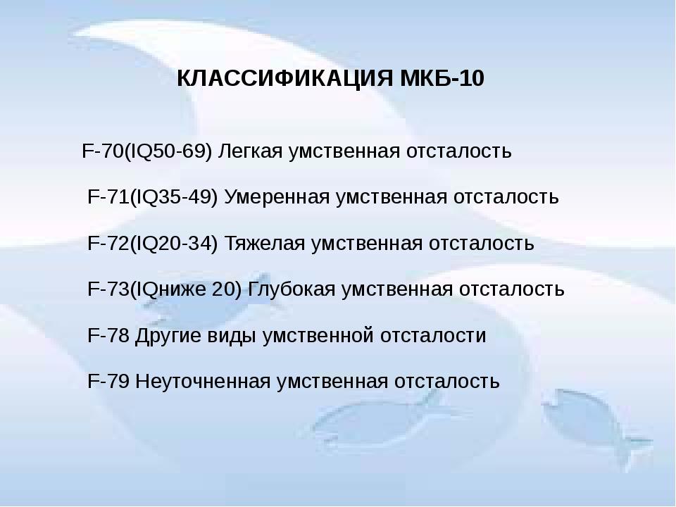 КЛАССИФИКАЦИЯ МКБ-10 F-70(IQ50-69) Легкая умственная отсталость F-71(IQ35-49)...