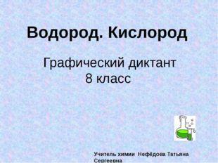 Графический диктант 8 класс Водород. Кислород Учитель химии Нефёдова Татьяна
