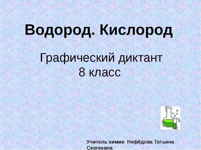 Графический диктант 8 класс Водород. Кислород Учитель химии Нефёдова Татьяна...