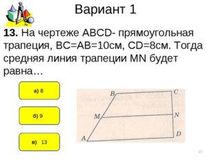 Вариант 1 в) 13 а) 8 * б) 9 13. На чертеже АВСD- прямоугольная трапеция, ВС=А