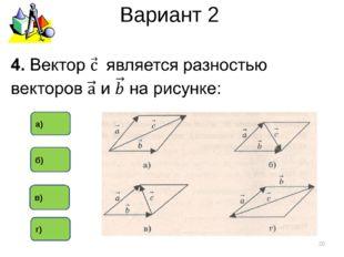 Вариант 2 * в) б) а) г)