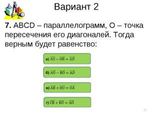 Вариант 2 7. АВСD – параллелограмм, О – точка пересечения его диагоналей. Тог
