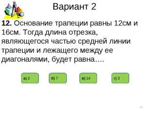 Вариант 2 12. Основание трапеции равны 12см и 16см. Тогда длина отрезка, явля