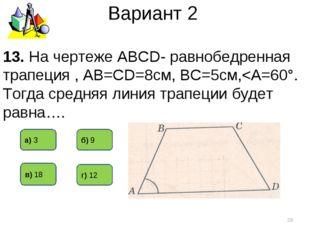 Вариант 2 13. На чертеже АВСD- равнобедренная трапеция , АВ=СD=8см, ВС=5см,