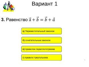 Вариант 1 * a) Переместительный законом б) сочетательным законом в) правилом