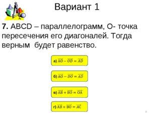 Вариант 1 * 7. АВСD – параллелограмм, О- точка пересечения его диагоналей. То