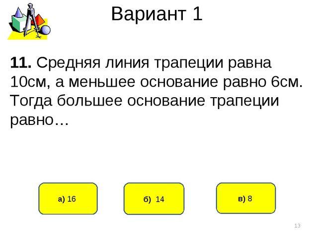 Вариант 1 б) 14 а) 16 11. Средняя линия трапеции равна 10см, а меньшее основа...