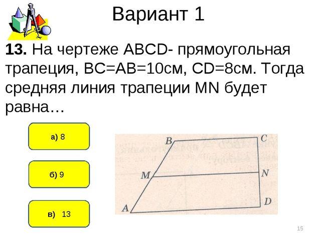 Вариант 1 в) 13 а) 8 * б) 9 13. На чертеже АВСD- прямоугольная трапеция, ВС=А...
