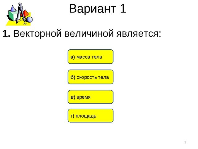 Вариант 1 б) скорость тела а) масса тела в) время * 1. Векторной величиной яв...