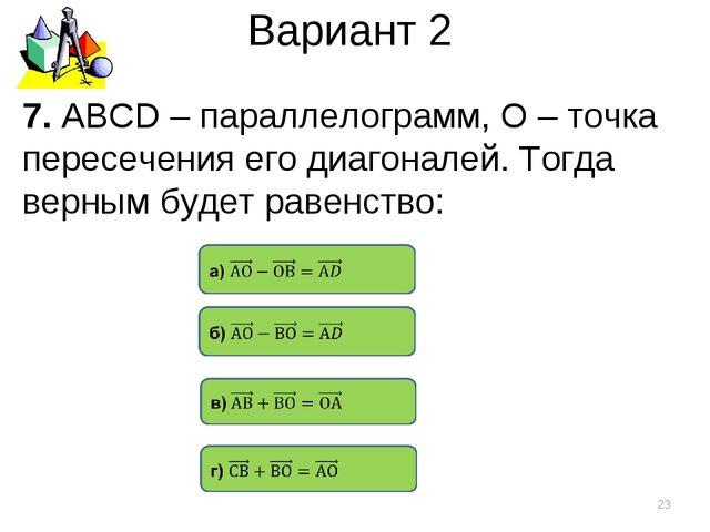 Вариант 2 7. АВСD – параллелограмм, О – точка пересечения его диагоналей. Тог...