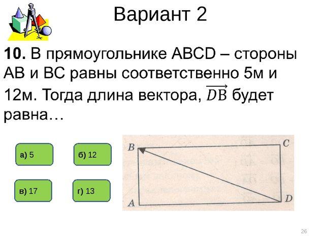 Вариант 2 * г) 13 б) 12 а) 5 в) 17