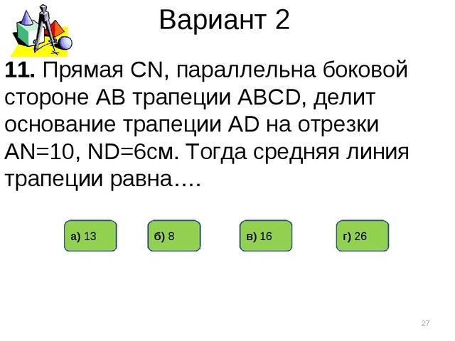 Вариант 2 11. Прямая CN, параллельна боковой стороне АВ трапеции АВСD, делит...
