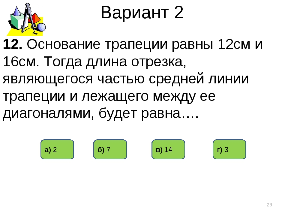 Вариант 2 12. Основание трапеции равны 12см и 16см. Тогда длина отрезка, явля...