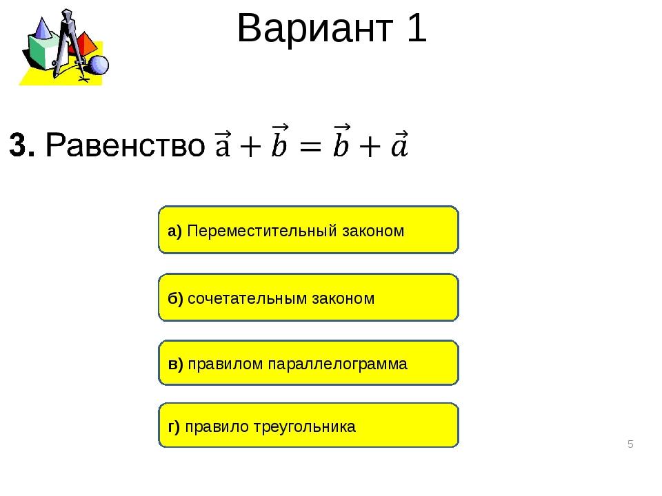 Вариант 1 * a) Переместительный законом б) сочетательным законом в) правилом...