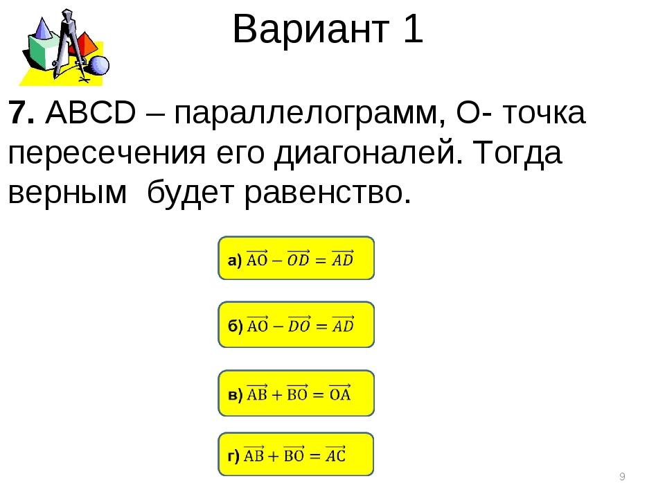 Вариант 1 * 7. АВСD – параллелограмм, О- точка пересечения его диагоналей. То...