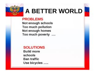 A BETTER WORLD PROBLEMS Not enough schools Too much pollution Not enough home