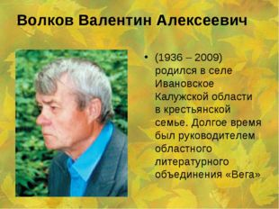 Волков Валентин Алексеевич (1936 – 2009) родился в селе Ивановское Калужской