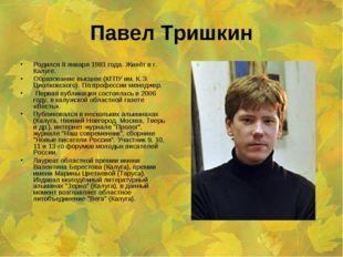 Павел Тришкин Родился 8 января 1981 года. Живёт в г. Калуге. Образование высш