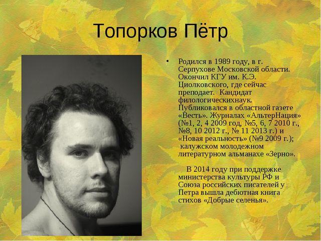 Топорков Пётр Родился в 1989 году, в г. Серпухове Московской области. Окончил...