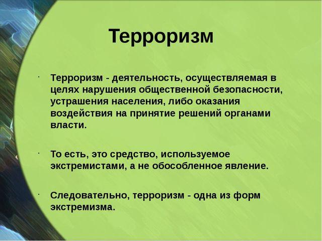 Терроризм Терроризм - деятельность, осуществляемая в целях нарушения обществе...