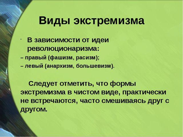 Виды экстремизма В зависимости от идеи революционаризма: – правый (фашизм, ра...
