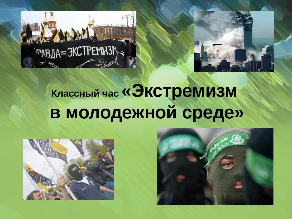 Классный час «Экстремизм в молодежной среде»