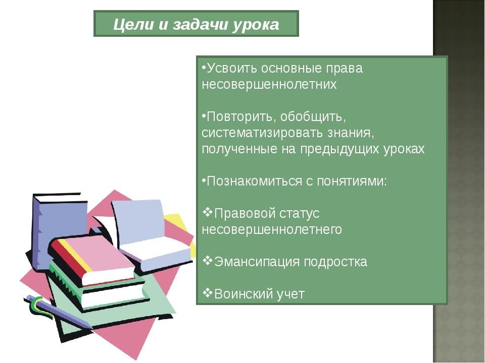 Цели и задачи урока Усвоить основные права несовершеннолетних Повторить, обо...