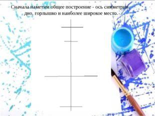 Сначала наметим общее построение - ось симметрии, дно, горлышко и наиболее ши