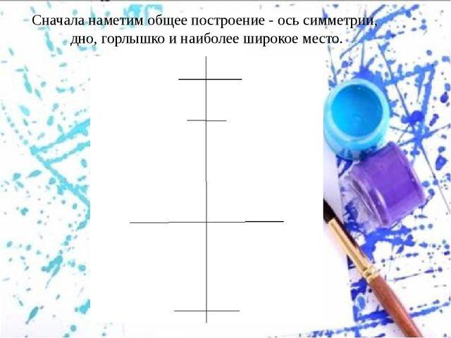 Сначала наметим общее построение - ось симметрии, дно, горлышко и наиболее ши...