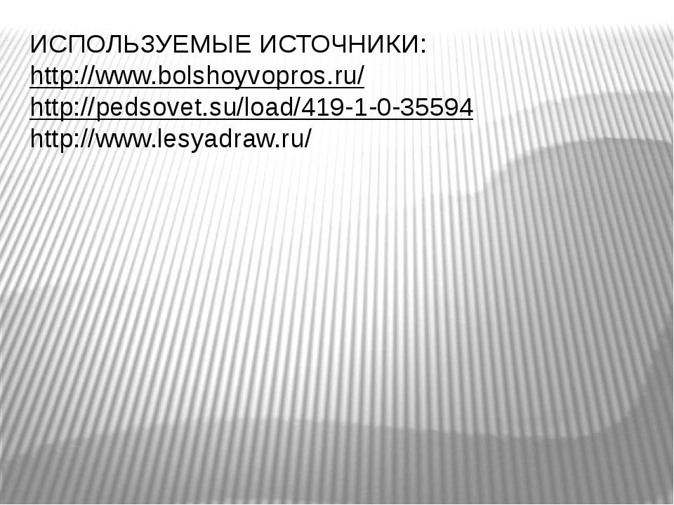 ИСПОЛЬЗУЕМЫЕ ИСТОЧНИКИ: http://www.bolshoyvopros.ru/ http://pedsovet.su/load/...