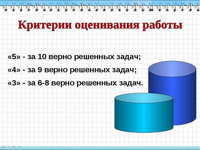 «5» - за 10 верно решенных задач; «4» - за 9 верно решенных задач; «3» - за 6...