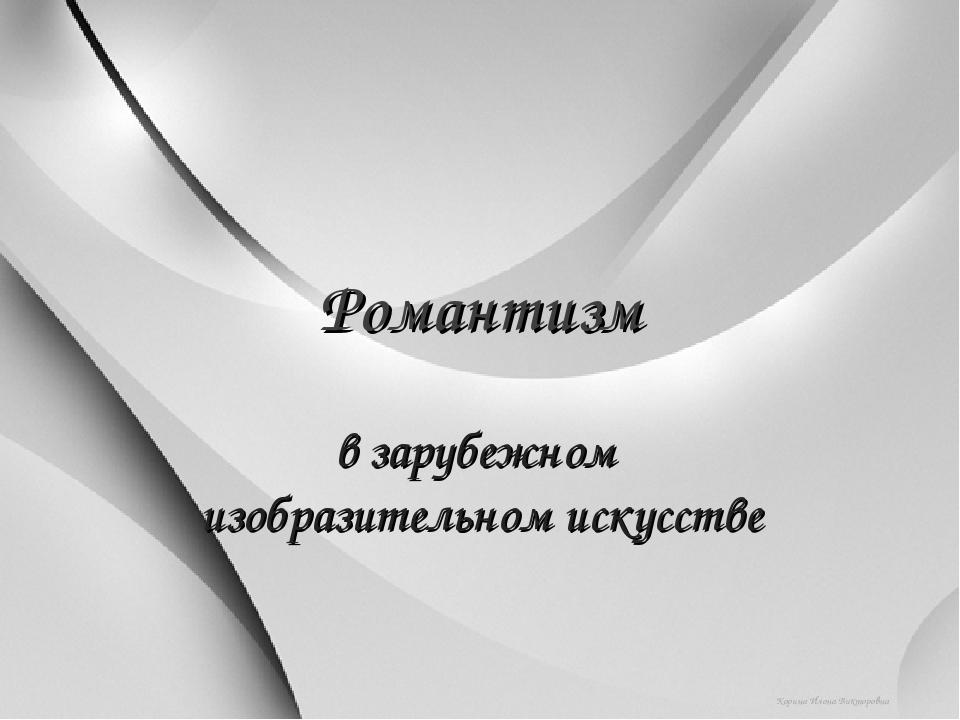 Романтизм в зарубежном изобразительном искусстве Корина Илона Викторовна