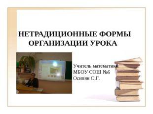 НЕТРАДИЦИОННЫЕ ФОРМЫ ОРГАНИЗАЦИИ УРОКА Учитель математики МБОУ СОШ №6 Осипян