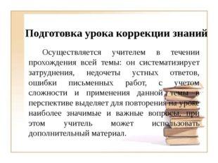 Подготовка урока коррекции знаний Осуществляется учителем в течении прохожд