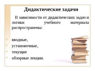 В зависимости от дидактических задач и логики учебного материала распростр