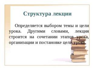 Определяется выбором темы и цели урока. Другими словами, лекция строится на