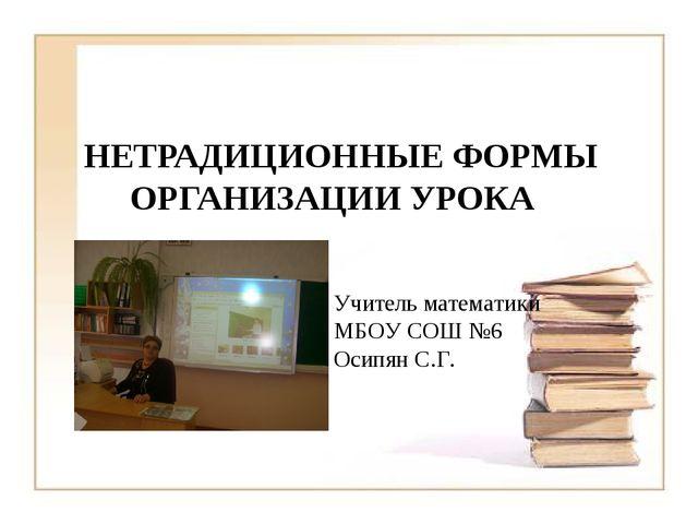 НЕТРАДИЦИОННЫЕ ФОРМЫ ОРГАНИЗАЦИИ УРОКА Учитель математики МБОУ СОШ №6 Осипян...