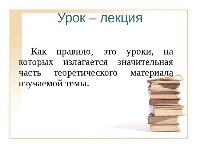 Урок – лекция Как правило, это уроки, на которых излагается значительная ча...