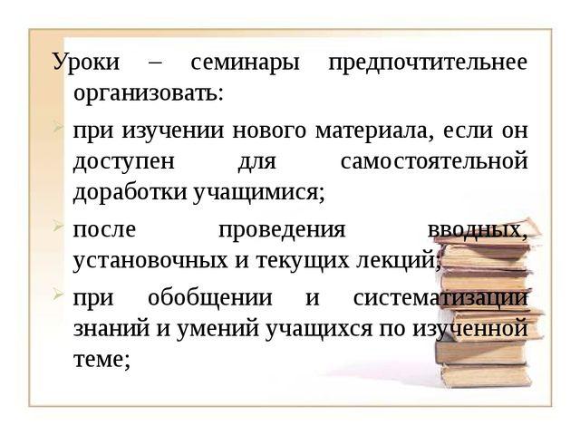 Уроки – семинары предпочтительнее организовать: при изучении нового материала...
