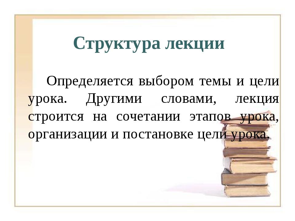 Определяется выбором темы и цели урока. Другими словами, лекция строится на...