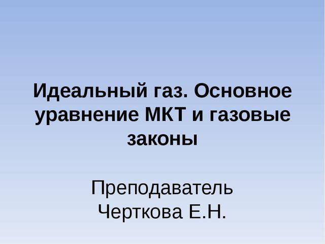 Идеальный газ. Основное уравнение МКТ и газовые законы Преподаватель Черткова...