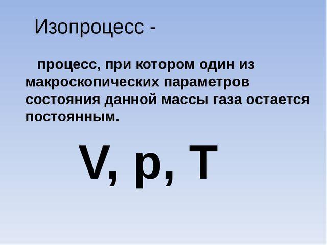 Изопроцесс - процесс, при котором один из макроскопических параметров состоян...