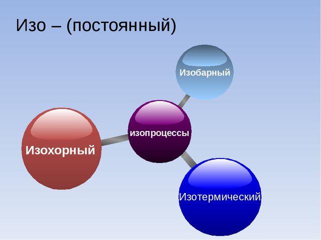 Изо – (постоянный) изопроцессы Изохорный Изотермический